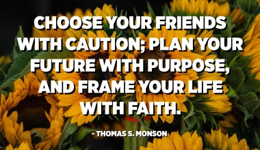 Choose your friends with caution; plan your future with purpose, and frame your life with faith. - Thomas S. Monson