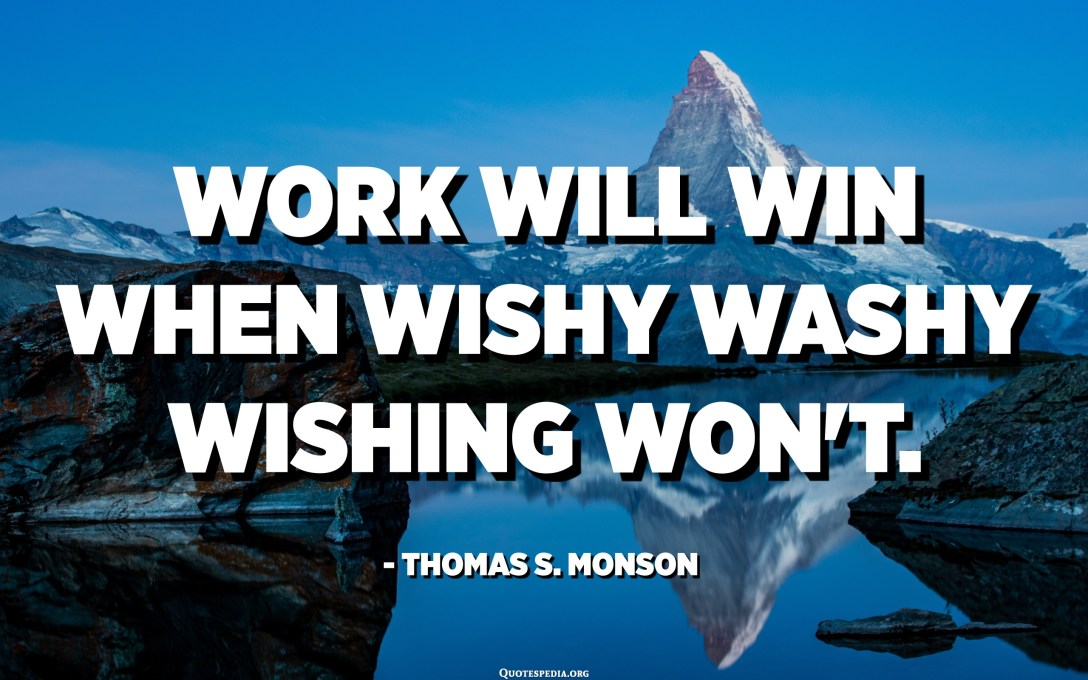 Work will win when wishy washy wishing won't. - Thomas S. Monson