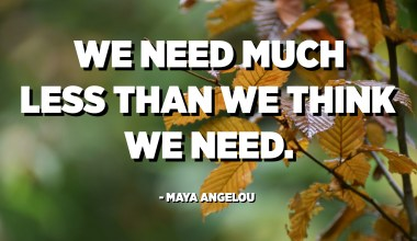We need much less than we think we need. - Maya Angelou