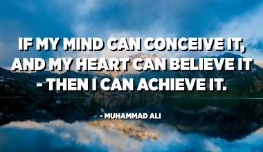 If my mind can conceive it, and my heart can believe it - then I can achieve it. - Muhammad Ali