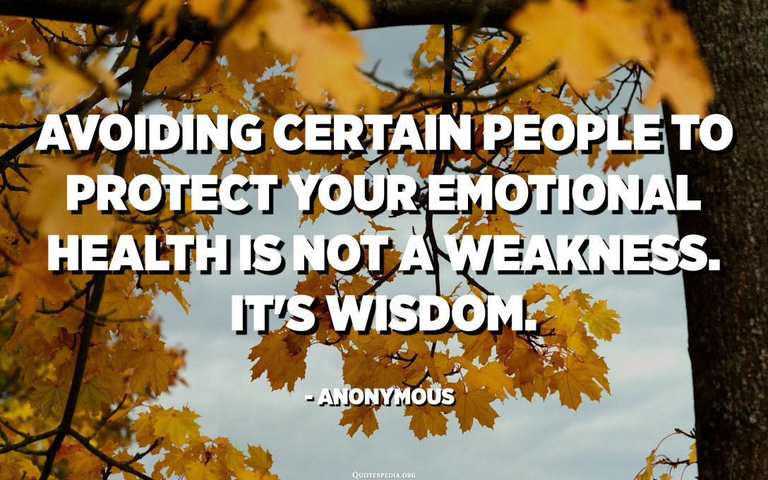 Avoiding certain people to protect your emotional health is not a weakness. It's wisdom. - Anonymous