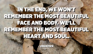 In the end, we won't remember the most beautiful face and body. We'll remember the most beautiful heart and soul. - Unknown