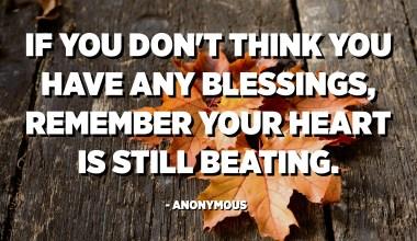 Jika Anda merasa tidak memiliki berkat, ingatlah jantung Anda masih berdebar. - Anonim