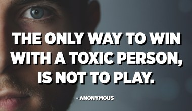 The only way to win with a toxic person, is not to play. - Anonymous