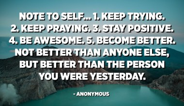 Note to self... 1. Keep trying. 2. Keep praying. 3. Stay positive. 4. Be awesome. 5. Become better. Not better than anyone else, but better than the person you were yesterday. - Anonymous
