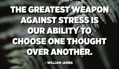 The greatest weapon against stress is our ability to choose one thought over another. - William James