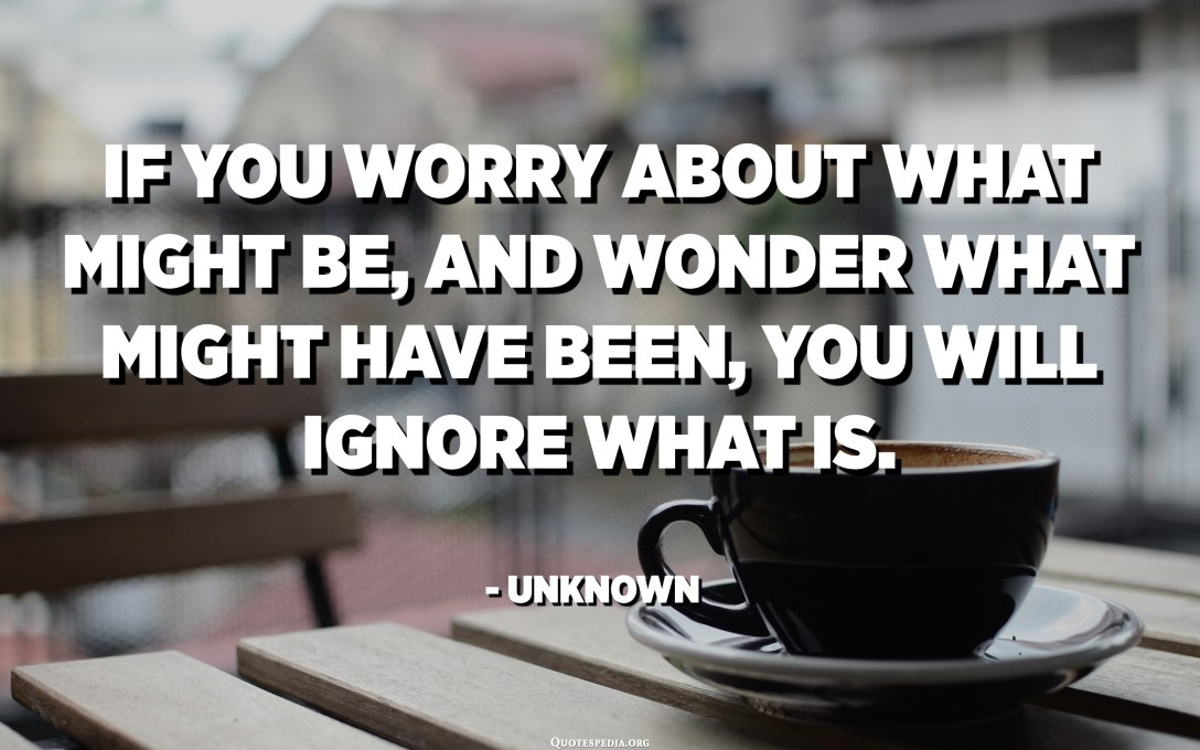 If you worry about what might be, and wonder what might have been, you will ignore what is. - Unknown