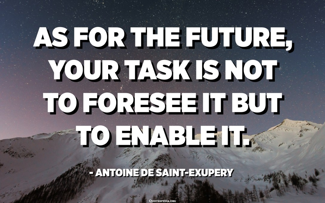 As for the future, your task is not to foresee it but to enable it. - Antoine de Saint-Exupery