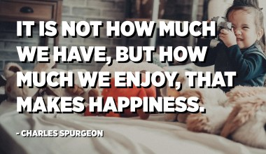 It is not how much we have, but how much we enjoy, that makes happiness. - Charles Spurgeon