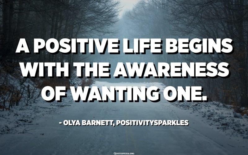 A positive life begins with the awareness of wanting one. - Olya Barnett, Positivitysparkles