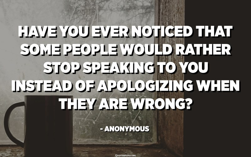 Have you ever noticed that some people would rather stop speaking to you instead of apologizing when they are wrong? - Anonymous