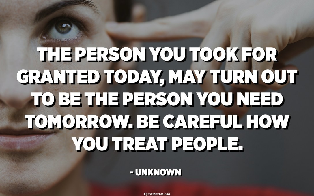 The person you took for granted today, may turn out to be the person you need tomorrow. Be careful how you treat people. - Unknown