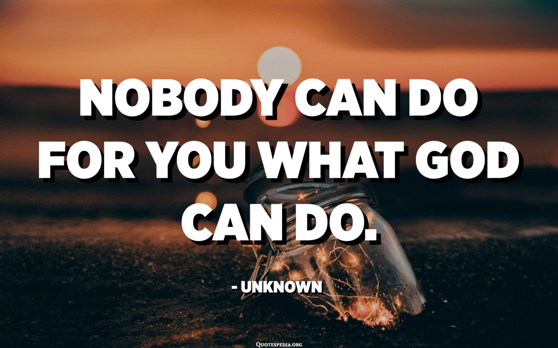 Nobody can do for you what God can do. - Unknown
