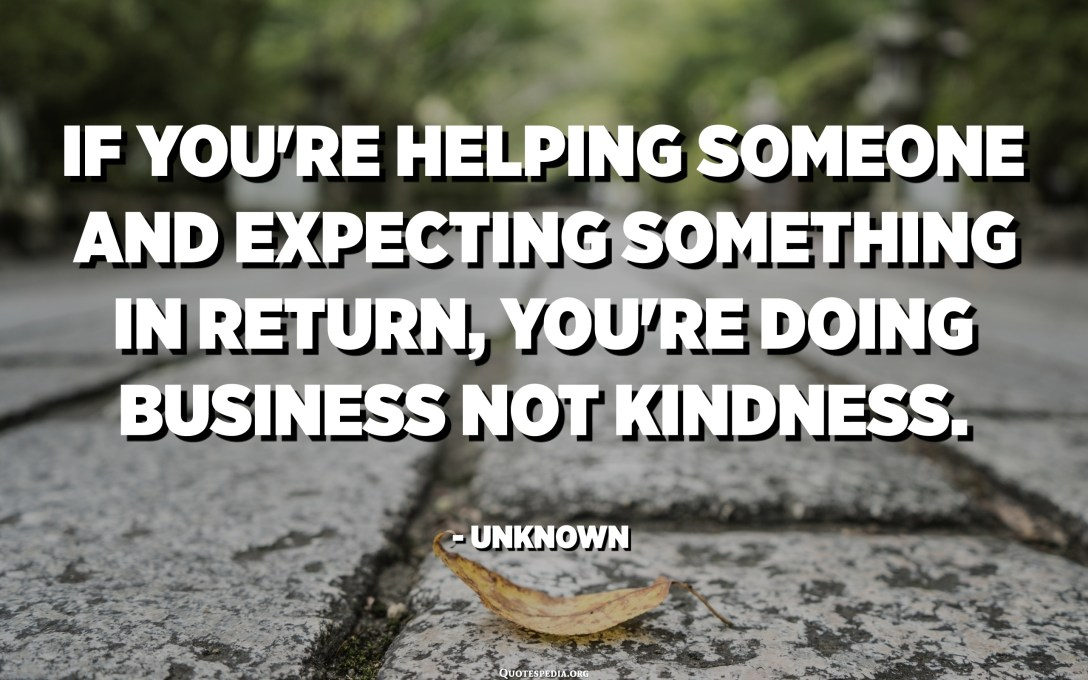 If you're helping someone and expecting something in return, you're doing business not kindness. - Unknown