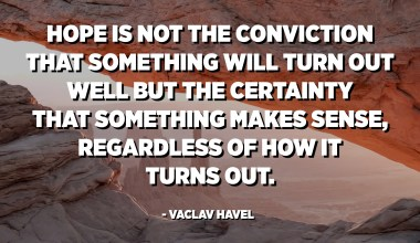Hope is not the conviction that something will turn out well but the certainty that something makes sense, regardless of how it turns out. - Vaclav Havel