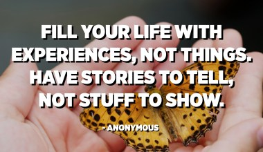 Fill your life with experiences, not things. Have stories to tell, not stuff to show. - Anonymous