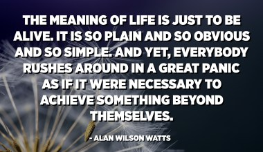 The meaning of life is just to be alive. It is so plain and so obvious and so simple. And yet, everybody rushes around in a great panic as if it were necessary to achieve something beyond themselves. - Alan Wilson Watts