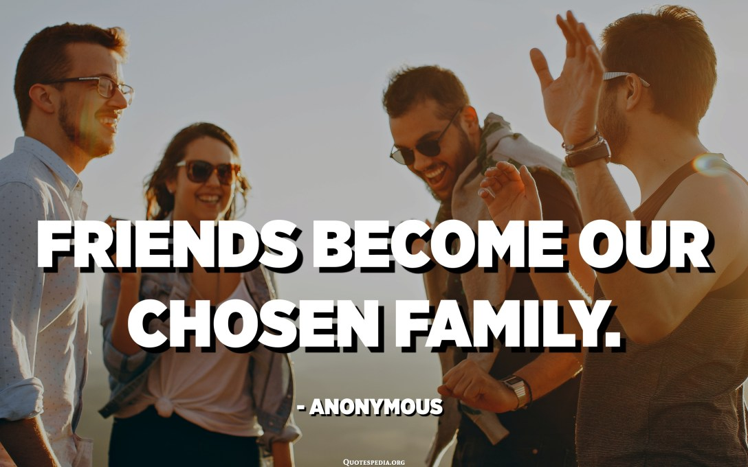 Friends become our chosen family. - Anonymous