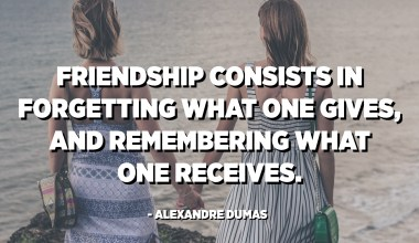 Friendship consists in forgetting what one gives, and remembering what one receives. - Alexandre Dumas