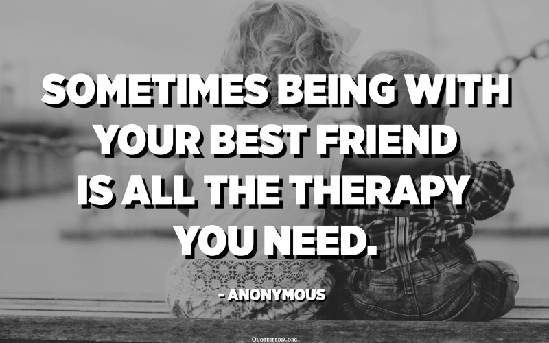 Sometimes being with your best friend is all the therapy you need. - Anonymous