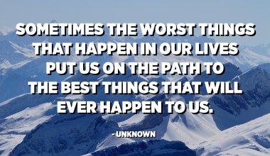 Sometimes the worst things that happen in our lives put us on the path to the best things that will ever happen to us. - Unknown