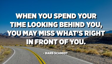 When you spend your time looking behind you, you may miss what's right in front of you. - Barb Schmidt