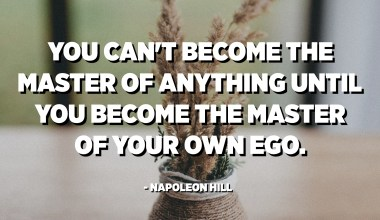 You can't become the master of anything until you become the master of your own ego. - Napoleon Hill