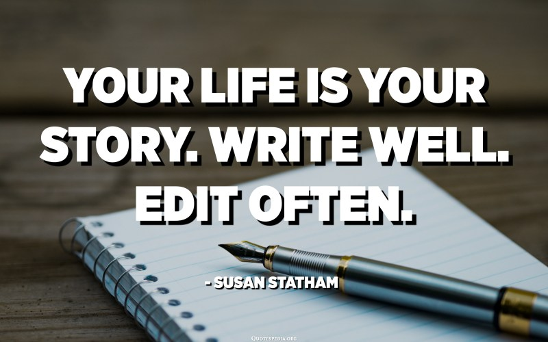 Your life is your story. Write well. Edit often. - Susan Statham