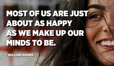 Most of us are just about as happy as we make up our minds to be. - William Adams