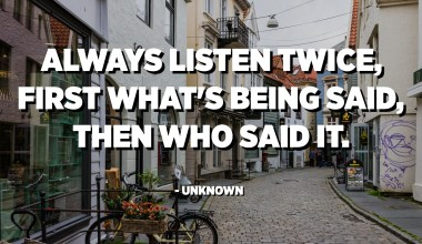 Always listen twice, first what's being said, then who said it. - Unknown