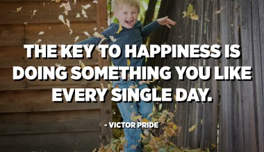 The key to happiness is doing something you like every single day. - Victor Pride