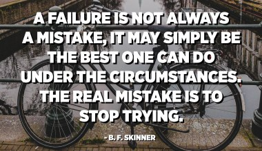 A failure is not always a mistake, it may simply be the best one can do under the circumstances. The real mistake is to stop trying. - B. F. Skinner