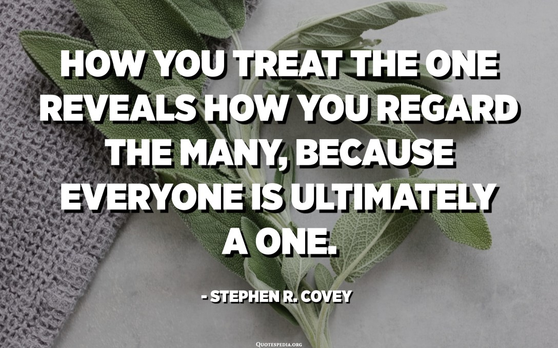 How you treat the one reveals how you regard the many, because everyone is ultimately a one. - Stephen R. Covey