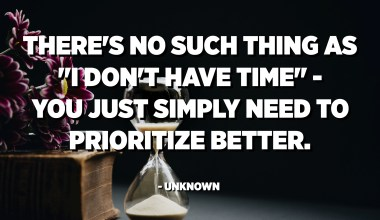 "There's no such thing as ""I don't have time"" - You just simply need to prioritize better. - Unknown"