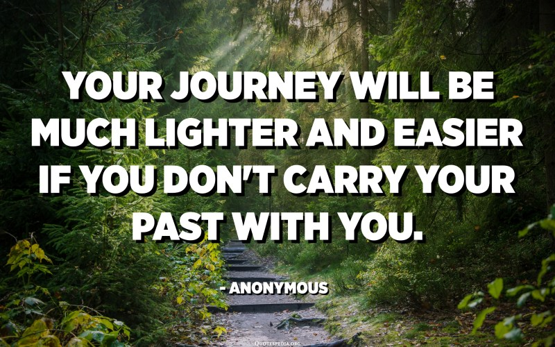 Your journey will be much lighter and easier if you don't carry your past with you. - Anonymous