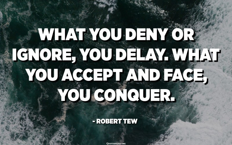 What you deny or ignore, you delay. What you accept and face, you conquer. - Robert Tew