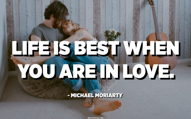Life is best when you are in love. - Michael Moriarty