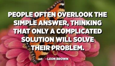 People often overlook the simple answer, thinking that only a complicated solution will solve their problem. - Leon Brown