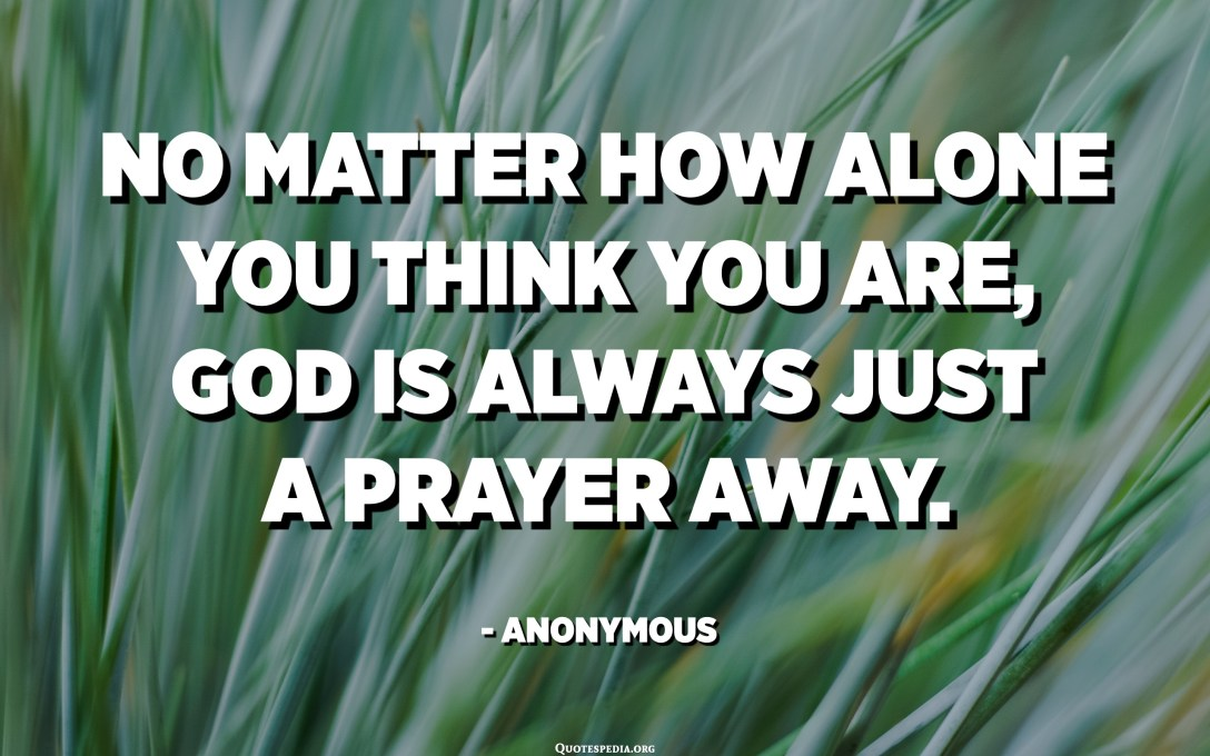 No matter how alone you think you are, God is always just a prayer away. - Anonymous