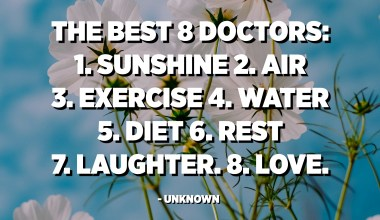The Best 8 Doctors: 1. Sunshine 2. Air 3. Exercise 4. Water 5. Diet 6. Rest 7. Laughter. 8. Love. - Unknown