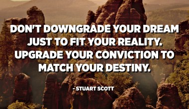 Don't downgrade your dream just to fit your reality. Upgrade your conviction to match your destiny. - Stuart Scott