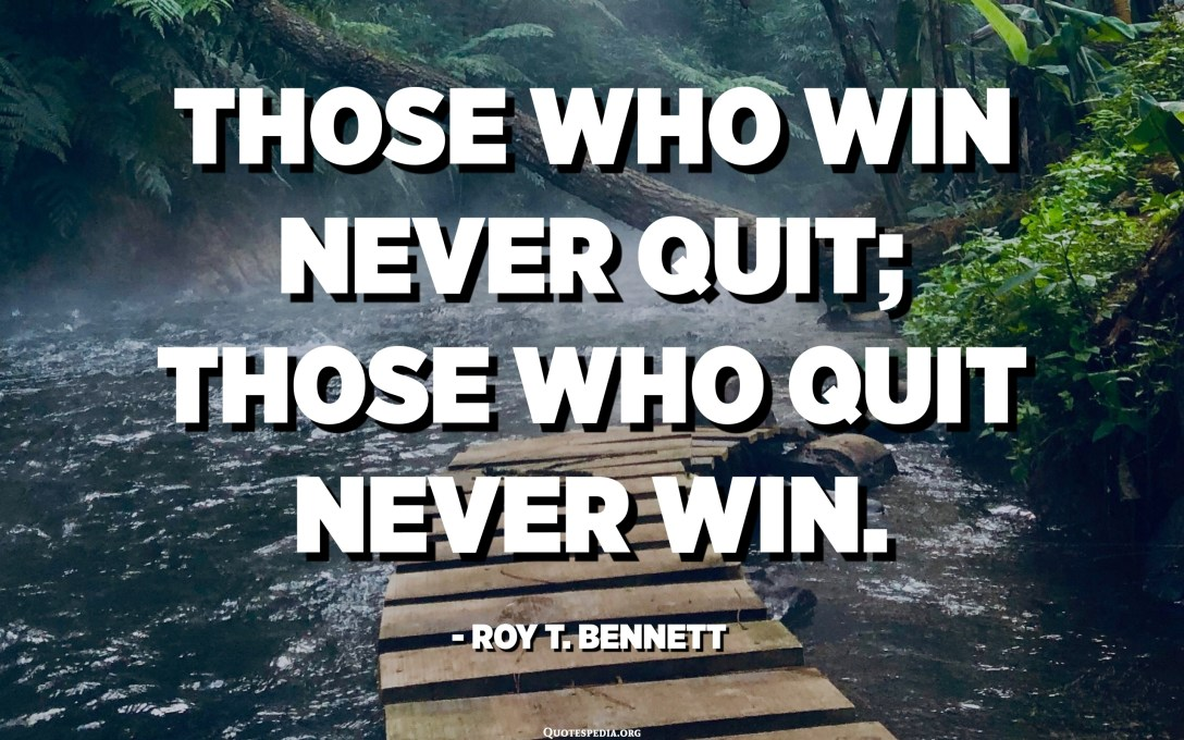 Those who win never quit; those who quit never win. - Roy T. Bennett