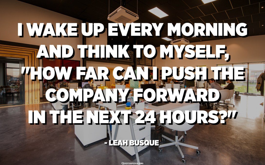 """I wake up every morning and think to myself, """"How far can I push the company forward in the next 24 hours?"""" - Leah Busque"""