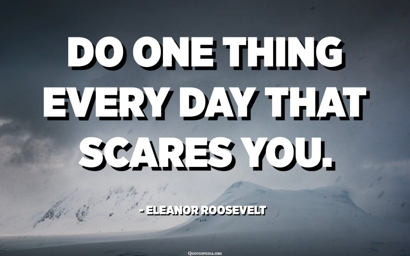Do one thing every day that scares you. - Eleanor Roosevelt
