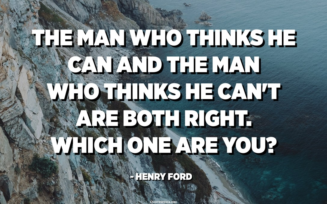 The man who thinks he can and the man who thinks he can't are both right. Which one are you? - Henry Ford