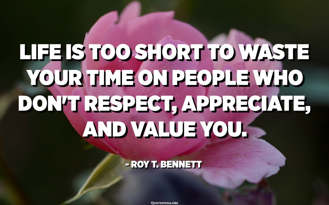 Life is too short to waste your time on people who don't respect, appreciate, and value you. - Roy T. Bennett