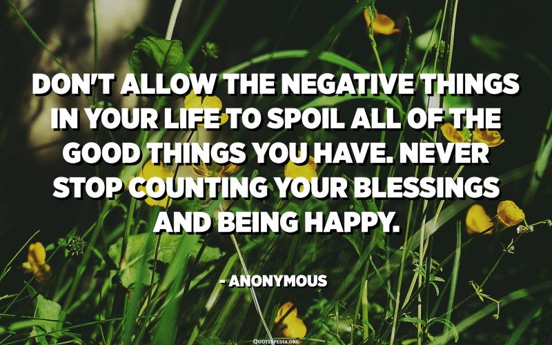 Don't allow the negative things in your life to spoil all of the good things you have. Never stop counting your blessings and being happy. - Anonymous