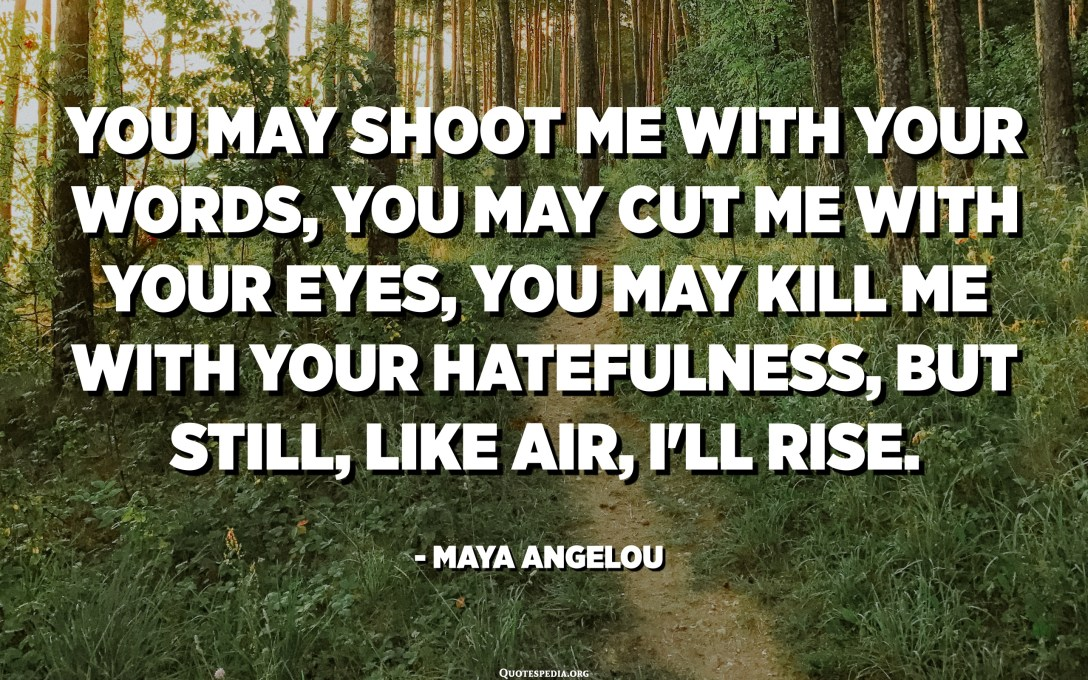 You may shoot me with your words, you may cut me with your eyes, you may kill me with your hatefulness, but still, like air, I'll rise. - Maya Angelou