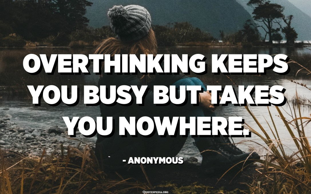 Overthinking keeps you busy but takes you nowhere. - Anonymous