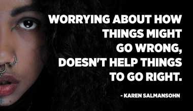 Worrying about how things might go wrong, doesn't help things to go right. - Karen Salmansohn